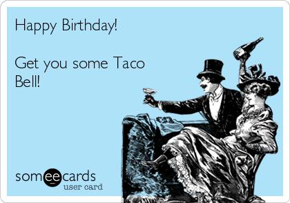 taco bell birthday Happy Birthday! Get you some Taco Bell! | Birthday Ecard taco bell birthday
