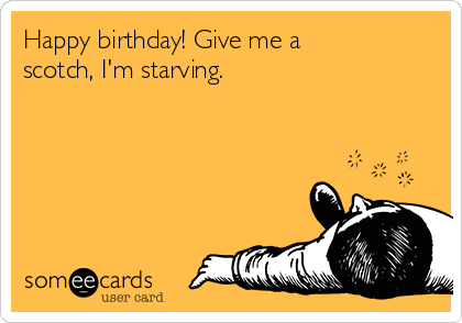 Happy birthday! Give me a scotch, I'm starving.