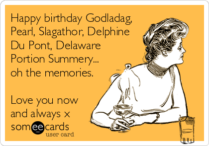 Happy birthday Godladag, Pearl, Slagathor, Delphine Du Pont, Delaware Portion Summery... oh the memories.  Love you now and always x