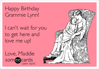 Happy Birthday Grammie Lynn!  I can't wait for you to get here and love me up!  Love, Maddie