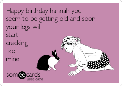 Happy birthday hannah you seem to be getting old and soon your legs will start  cracking like mine!