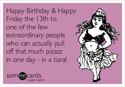 Happy Birthday & Happy Friday the 13th to one of the few extraordinary people who can actually pull off that much pizazz in one day - in a tiara!