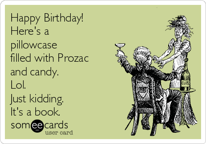 Happy Birthday! Here's a pillowcase filled with Prozac and candy. Lol. Just kidding. It's a book.