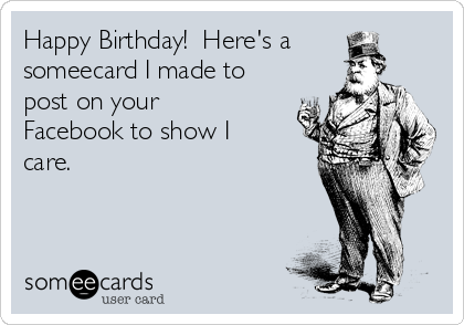 Happy Birthday!  Here's a someecard I made to post on your Facebook to show I care.