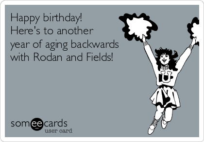 Happy birthday! Here's to another year of aging backwards with Rodan and Fields!