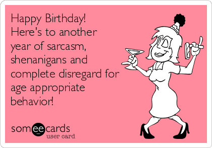 Happy Birthday!  Here's to another year of sarcasm, shenanigans and complete disregard for age appropriate behavior!
