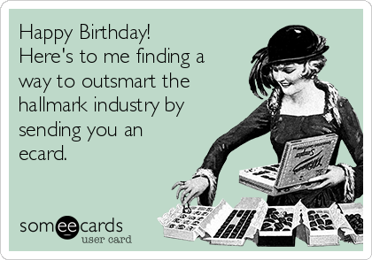 Happy Birthday!  Here's to me finding a way to outsmart the hallmark industry by sending you an ecard.
