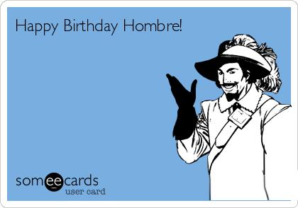 Happy Birthday Hombre!