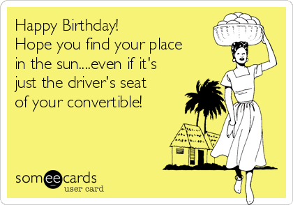 Happy Birthday! Hope you find your place in the sun....even if it's just the driver's seat of your convertible!