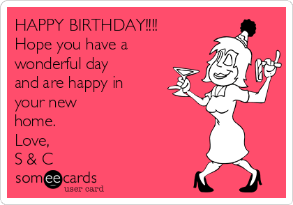 HAPPY BIRTHDAY!!!! Hope you have a wonderful day and are happy in your new home. Love, S & C