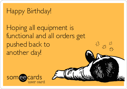Happy Birthday!   Hoping all equipment is functional and all orders get pushed back to another day!