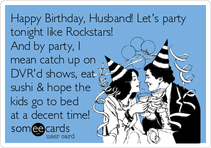 Happy Birthday, Husband! Let's party tonight like Rockstars! And by party, I mean catch up on DVR'd shows, eat sushi & hope the kids go to bed at a decent time!