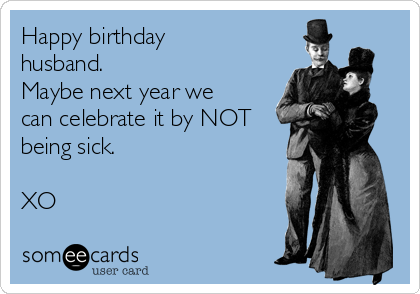 Happy birthday husband.  Maybe next year we can celebrate it by NOT being sick.  XO