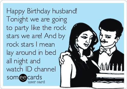Happy Birthday husband! Tonight we are going to party like the rock stars we are! And by rock stars I mean lay around in bed all night and watch ID channel