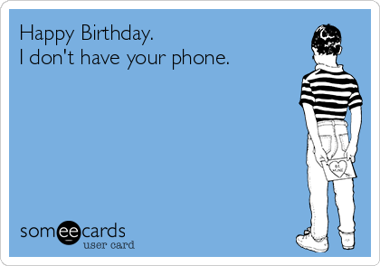 Happy Birthday.   I don't have your phone.