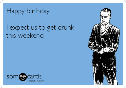 Happy birthday.   I expect us to get drunk this weekend.