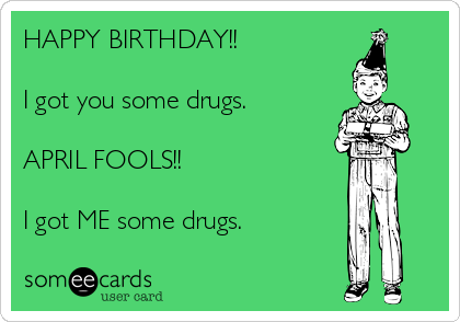 HAPPY BIRTHDAY!!  I got you some drugs.  APRIL FOOLS!!  I got ME some drugs.