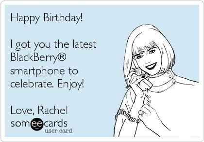 Happy Birthday!  I got you the latest  BlackBerry® smartphone to celebrate. Enjoy!  Love, Rachel