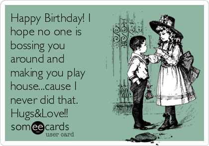 Happy Birthday! I hope no one is bossing you around and making you play house...cause I never did that.  Hugs&Love!!