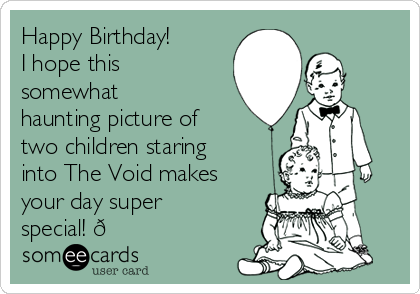 Happy Birthday! I hope this somewhat haunting picture of two children staring into The Void makes your day super special! ?