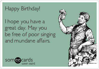 Happy Birthday!  I hope you have a great day. May you be free of poor singing and mundane affairs.