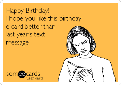 Happy Birthday!  I hope you like this birthday e-card better than last year's text message