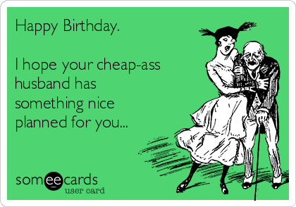 Happy Birthday.    I hope your cheap-ass husband has something nice planned for you...