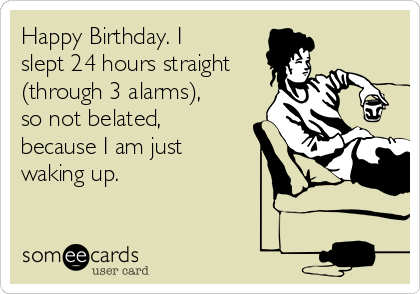 Happy Birthday. I slept 24 hours straight (through 3 alarms), so not belated, because I am just waking up.