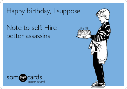 Happy birthday, I suppose  Note to self: Hire better assassins