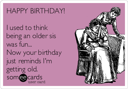 HAPPY BIRTHDAY!  I used to think being an older sis was fun... Now your birthday just reminds I'm getting old.