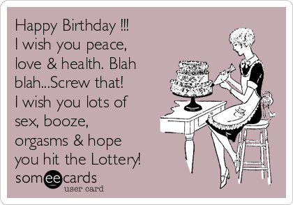 Happy Birthday !!! I wish you peace, love & health. Blah blah...Screw that!  I wish you lots of sex, booze,  orgasms & hope you hit the Lottery!