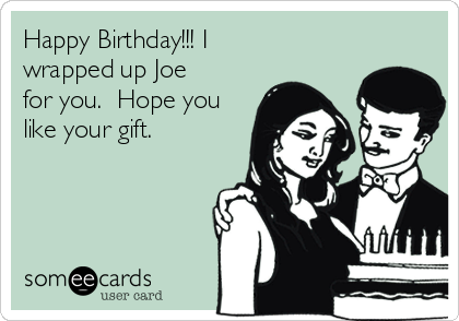 Happy Birthday!!! I wrapped up Joe for you.  Hope you like your gift.
