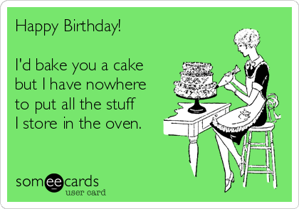 Happy Birthday!  I'd bake you a cake but I have nowhere to put all the stuff I store in the oven.