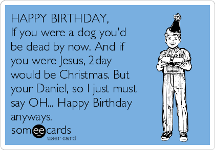 HAPPY BIRTHDAY, If you were a dog you'd be dead by now. And if you were Jesus, 2day would be Christmas. But your Daniel, so I just must say OH... Happy Birthday anyways.