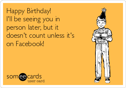 Happy Birthday! I'll be seeing you in person later, but it doesn't count unless it's on Facebook!