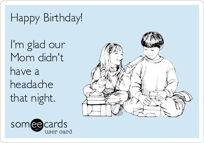 Happy Birthday!  I'm glad our Mom didn't have a headache that night.