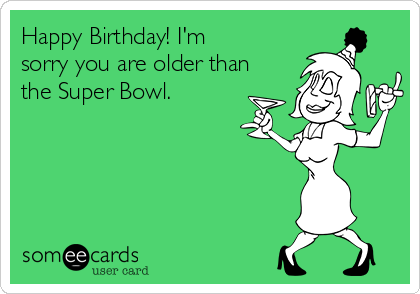 Happy Birthday! I'm sorry you are older than the Super Bowl.
