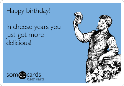 Happy birthday!  In cheese years you just got more delicious!