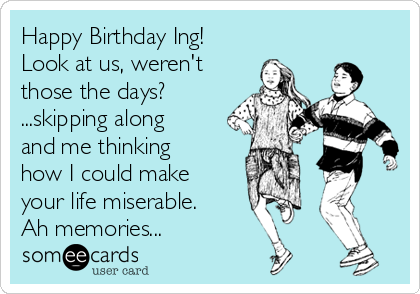 Happy Birthday Ing! Look at us, weren't those the days? ...skipping along and me thinking how I could make your life miserable. Ah memories...