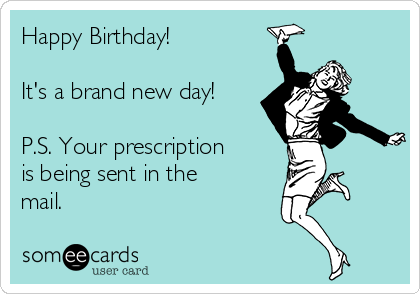 Happy Birthday!  It's a brand new day!  P.S. Your prescription  is being sent in the mail.