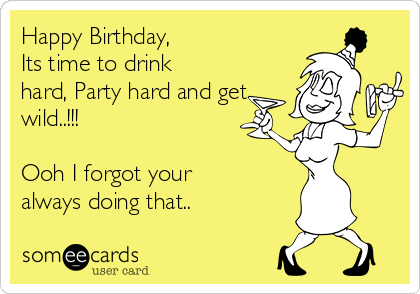 Happy Birthday, Its time to drink hard, Party hard and get wild..!!!  Ooh I forgot your always doing that..