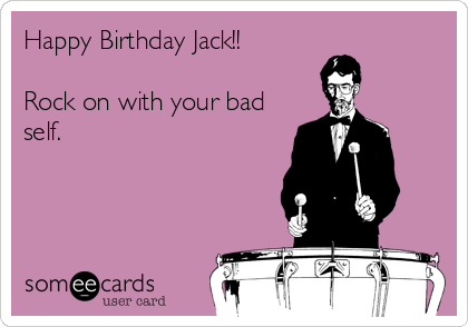 Happy Birthday Jack!!  Rock on with your bad self.