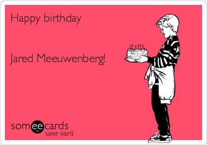 Happy birthday   Jared Meeuwenberg!