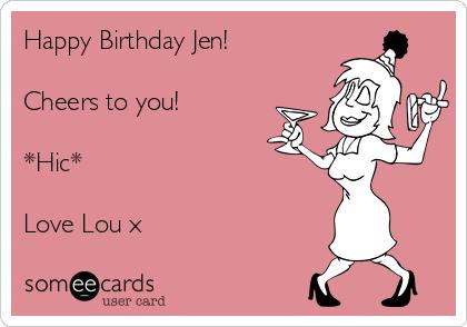 Happy Birthday Jen!   Cheers to you!   *Hic*  Love Lou x