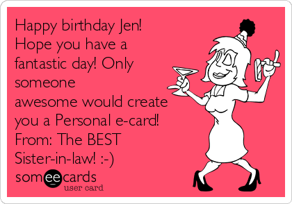 Happy birthday Jen! Hope you have a fantastic day! Only someone awesome would create you a Personal e-card!  From: The BEST Sister-in-law! :-)