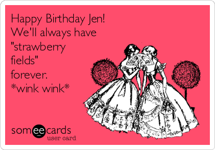 Happy Birthday Jen Well Always Have Strawberry Fields Forever