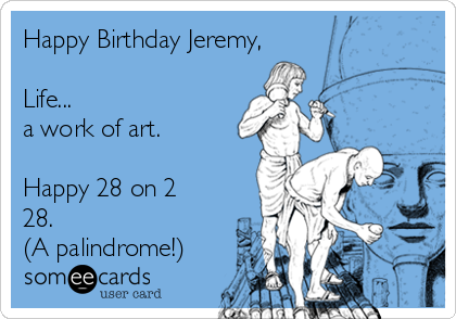 Happy Birthday Jeremy,  Life... a work of art.  Happy 28 on 2 28.  (A palindrome!)