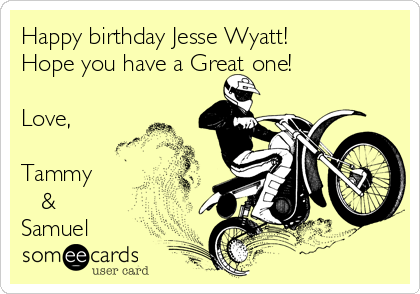 Happy birthday Jesse Wyatt! Hope you have a Great one!  Love,  Tammy     & Samuel