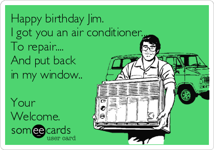 Happy birthday Jim. I got you an air conditioner... To repair.... And put back  in my window..  Your Welcome.