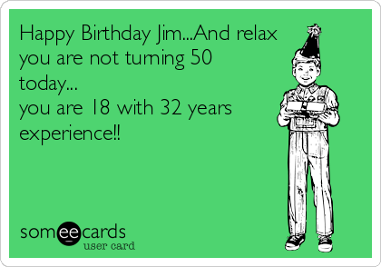 Happy Birthday Jim...And relax you are not turning 50 today... you are 18 with 32 years experience!!